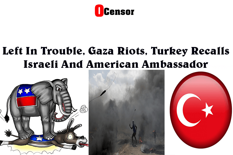 Left In Trouble, Gaza Riots, Turkey recalls Israeli and American Ambassador