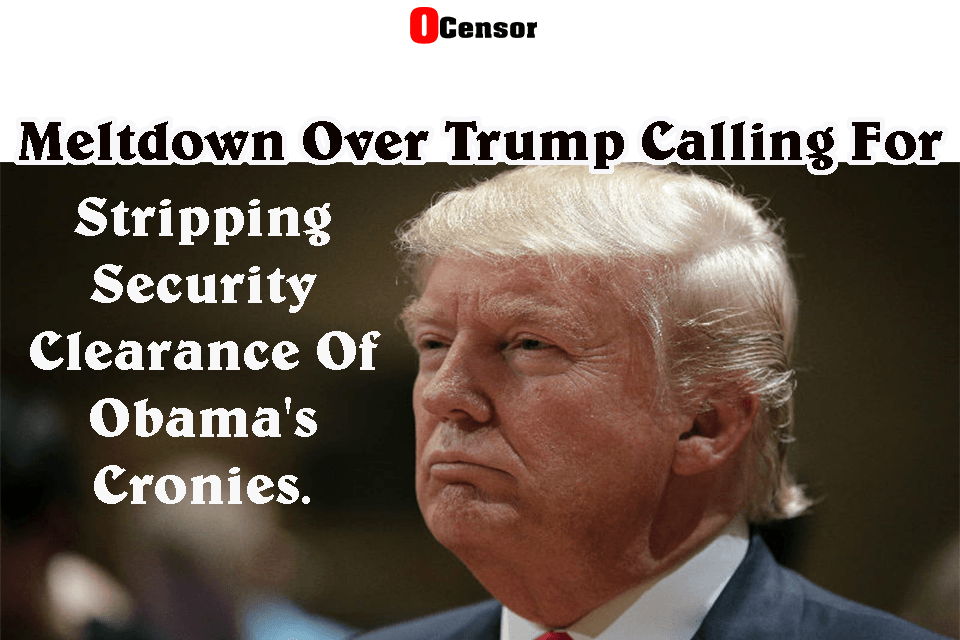 Meltdown Over Trump Calling For Stripping Security Clearance Of Obama's Cronies.