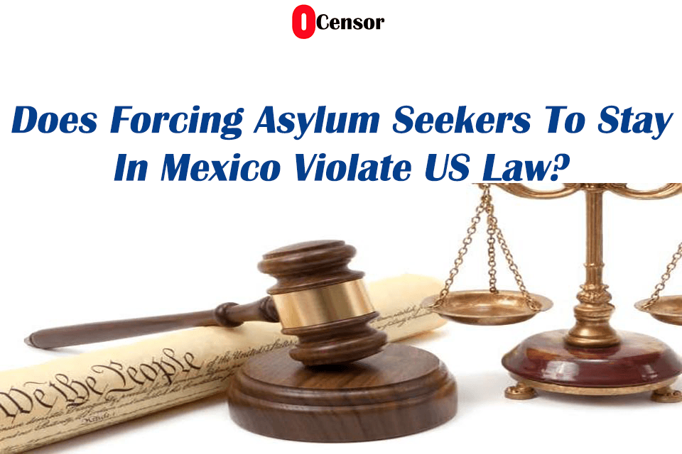 Does Forcing Asylum Seekers To Stay In Mexico Violate US Law?