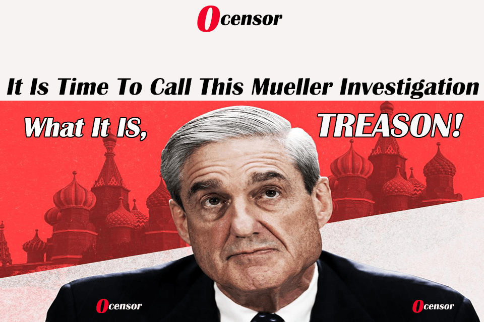 It Is Time To Call This Mueller Investigation What It IS, TREASON!