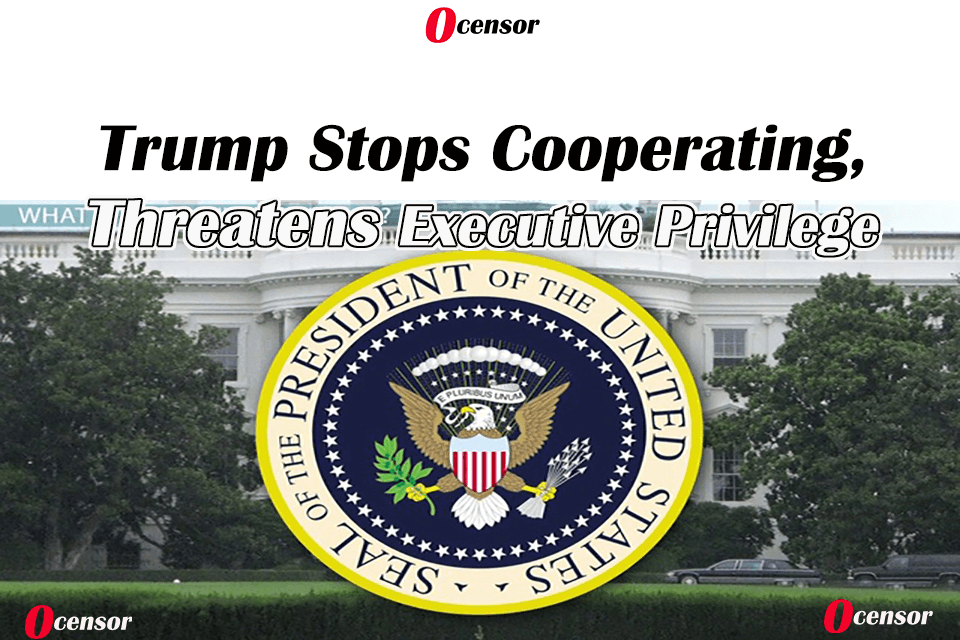 Trump Stops Cooperating, Threatens Executive Privilege