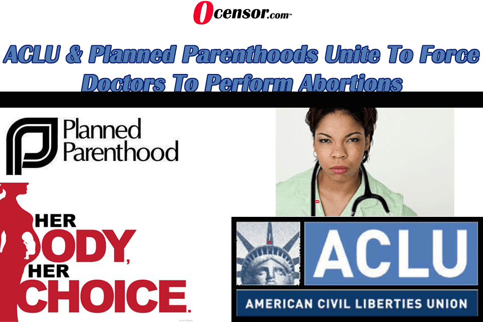 ACLU & Planned Parenthoods Unite To Force Doctors To Perform Abortions