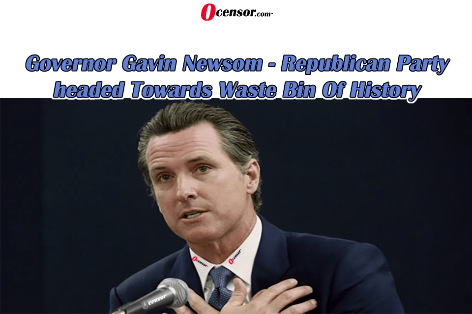 Govenor Gavin Newsom – Republican Party headed Towards Waste Bin Of History