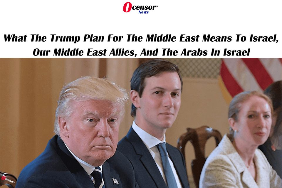 What The Trump Plan For The Middle East Means To Israel, Our Middle East Allies, And The Arabs In Israel.