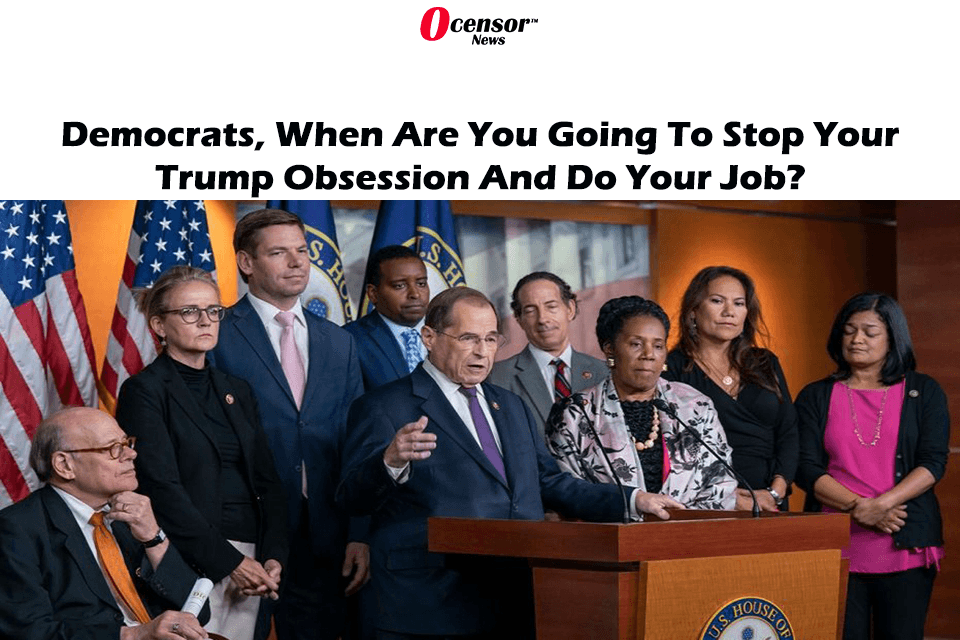 Democrats, When Are You Going To Stop Your Trump Obsession And Do Your Job?