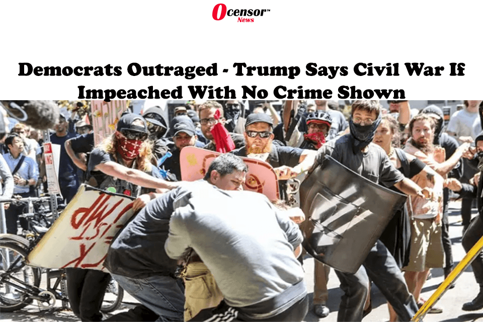 Democrats Outraged – Trump Says Civil War If Impeached With No Crime Shown
