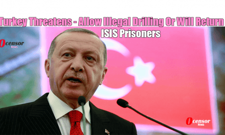 Turkey Threatens – Allow Illegal Drilling Or Will Return ISIS Prisoners.