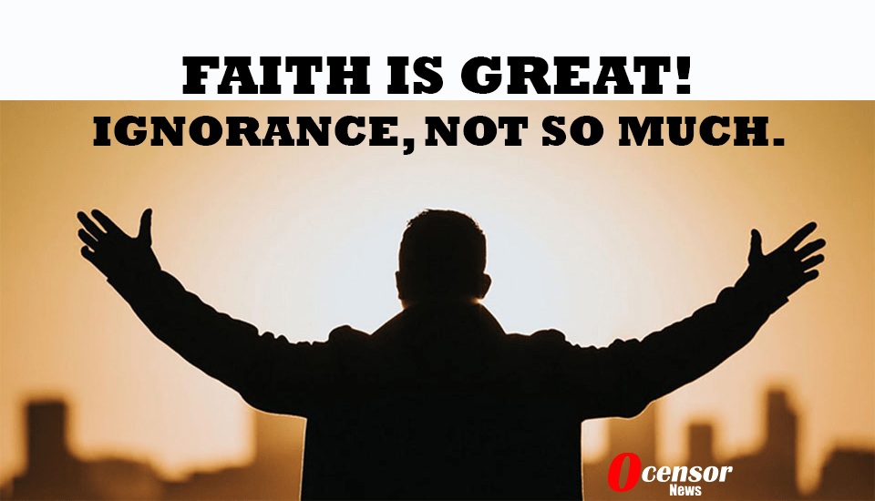 Faith Is Great! Ignorance, Not So Much.