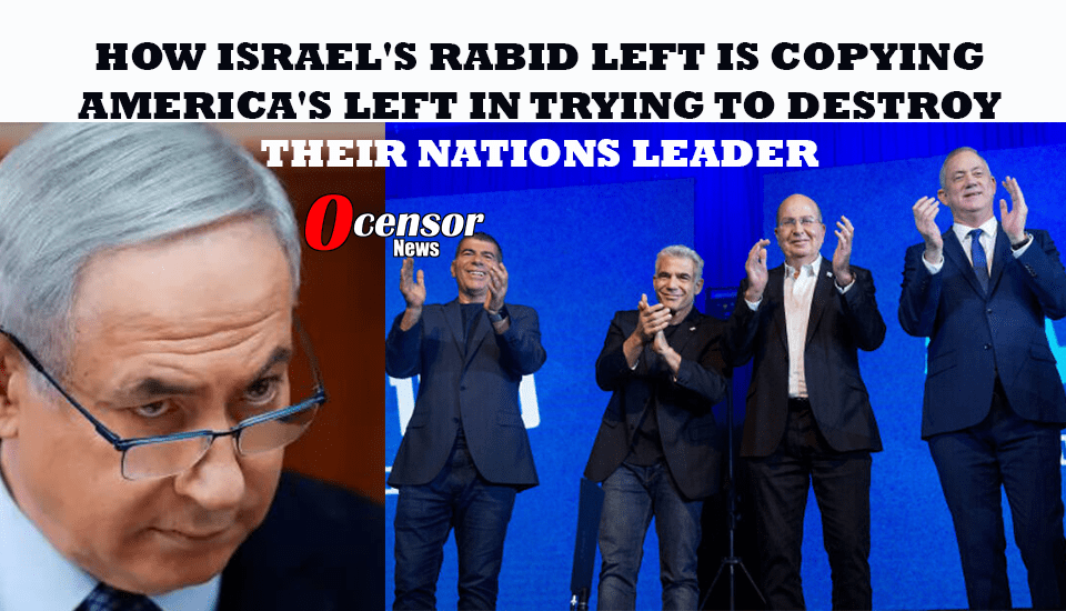 How Israel's Rabid Left Is Copying America's Left In Trying To Destroy Their Leader
